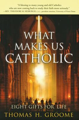What Makes Us Catholic: Eight Gifts for Life - Groome, Thomas H