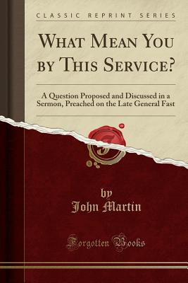 What Mean You by This Service?: A Question Proposed and Discussed in a Sermon, Preached on the Late General Fast (Classic Reprint) - Martin, John