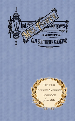 What Mrs. Fisher Knows about Old Southern Cooking - Fisher, Abby, and Fisher, Nancy, and Hess, Karen, Professor (Afterword by)