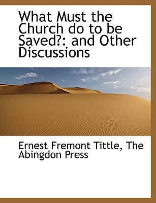 What Must the Church Do to Be Saved?: And Other Discussions - Tittle, Ernest Fremont, and The Abingdon Press, Abingdon Press (Creator)