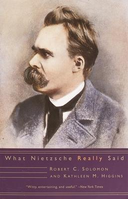What Nietzsche Really Said - Solomon, Robert C, and Higgins, Kathleen M