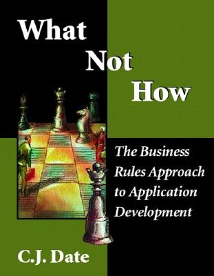 What Not How: Business Rules Approach to Application Development - Date, Chris J