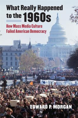 What Really Happened to the 1960s: How Mass Media Culture Failed American Democracy - Morgan, Edward P