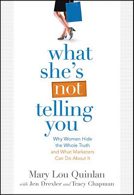 What She's Not Telling You: Why Women Hide the Whole Truth and What Marketers Can Do about It - Quinlan, Mary Lou, and Drexler, Jen, and Chapman, Tracy