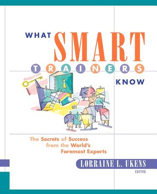 What Smart Trainers Know: The Secrets of Success from the World's Foremost Experts - Ukens, Lorraine L (Editor)