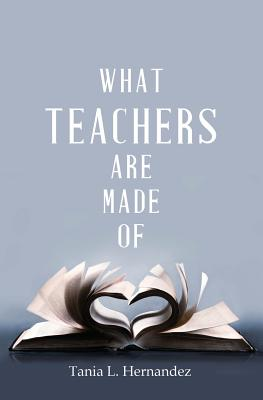 What Teachers Are Made of - Hernandez, Tania L
