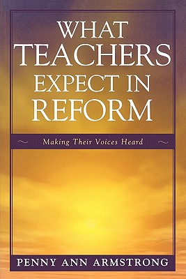 What Teachers Expect in Reform: Making Their Voices Heard - Armstrong, Penny Ann