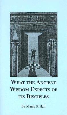 What the Ancient Wisdom Expects of Its Disciples: A Study Concerning the Mystery Schools - Hall, Manly P