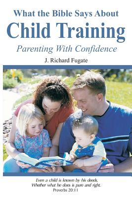 What the Bible Says about Child Training: Parenting with Confidence - Fugate, J Richard, and Fugate, Virginia Ruth, and Yeager, Dr Myron (Editor)