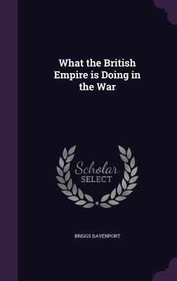 What the British Empire Is Doing in the War - Davenport, Briggs