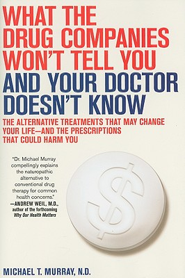 What the Drug Companies Won't Tell You and Your Doctor Doesn't Know: The Alternative Treatments That May Change Your Life--And the Prescriptions That Could Harm You - Murray, Michael T, N.D.