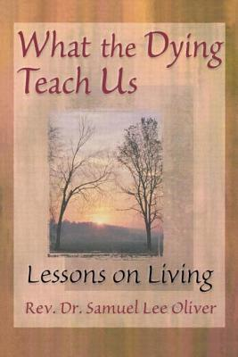 What the Dying Teach Us - Oliver, Samuel L, and Ford, April