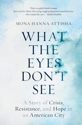 What the Eyes Don't See: A Story of Crisis, Resistance, and Hope in an American City - Hanna-Attisha, Mona