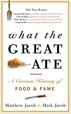 What the Great Ate: A Curious History of Food and Fame - Jacob, Matthew, and Jacob, Mark
