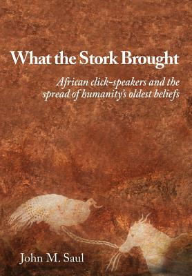 What the Stork Brought: African click-speakers and the spread of humanity's oldest beliefs - Saul, John M