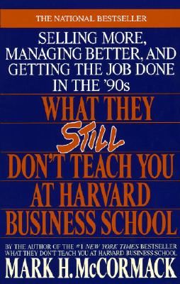 What They Still Don't Teach You at Harvard Business School: Selling More, Managing Better, and Getting the Job - McCormack, Mark H
