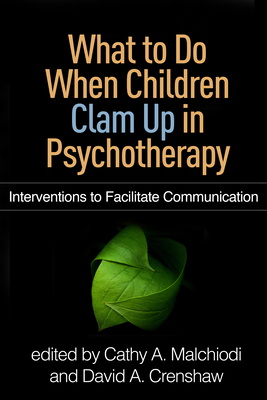 What to Do When Children Clam Up in Psychotherapy: Interventions to Facilitate Communication - Malchiodi, Cathy A, PhD, Lpcc (Editor), and Crenshaw, David A, PhD, Abpp (Editor)