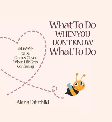 What to Do When You Don't Know What to Do: 44 Ways to Be Calm & Clever When Life Gets Confusing - Fairchild, Alana