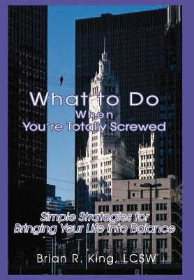 What to Do When You're Totally Screwed: Simple Strategies for Bringing Your Life Into Balance - King Lcsw, Brian R