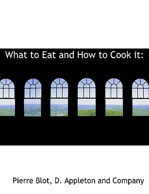 What to Eat and How to Cook It - Blot, Pierre, and D Appleton & Co (Creator), and D Appleton and Co (Creator)