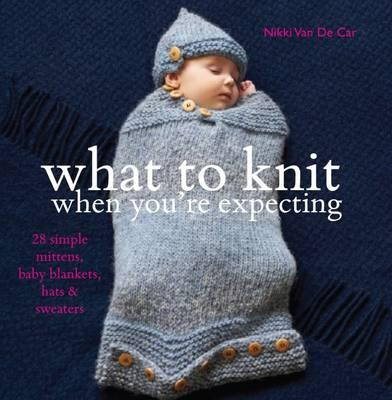 What to Knit When You're Expecting - Van de Car, Nikki