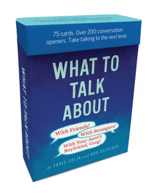 What to Talk About: With Friends, with Strangers, with Your Aunt's Boyfriend, Greg: 75 Cards. Over 200 Conversation Openers. Take Talking to the Next Level - Baedeker, Robert, and Colin, Christopher