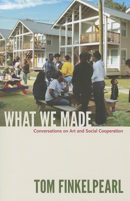 What We Made: Conversations on Art and Social Cooperation - Finkelpearl, Tom