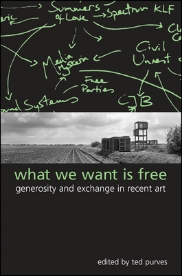 What We Want Is Free: Generosity and Exchange in Recent Art - Purves, Ted (Editor)