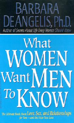 What Women Want Men to Know: The Ultimate Book about Love, Sex, and Relationships for You - And the Man You Love - De Angelis, Barbara, Ph.D.