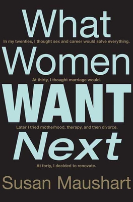 What Women Want Next: In My Twenties, I Thought Sex and Career Would Solve Everything. At Thirty, I Thought Marriage Would. Later I Tried Motherhood, Therapy, and Then Divorce. At Forty, I Decided to Renovate. - Maushart, Susan, Ph.D.