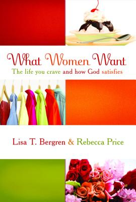 What Women Want: The Life You Crave and How God Satisfies - Price, Rebecca, and Bergren, Lisa Tawn