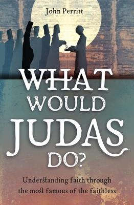 What Would Judas Do?: Understanding Faith Through the Most Famous of the Faithless - Perritt, John
