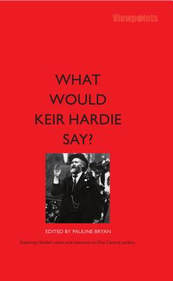 What Would Keir Hardie Say?: Exploring Hardie's vision and relevence to 21st Century politics - Bryan, Pauline (Editor), and Abrams, Fran (Contributions by), and Benn, Melissa (Contributions by)