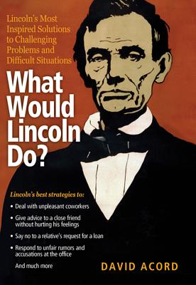 What Would Lincoln Do?: Lincoln's Most Inspired Solutions to Challenging Problems and Difficult Situations - Acord, David