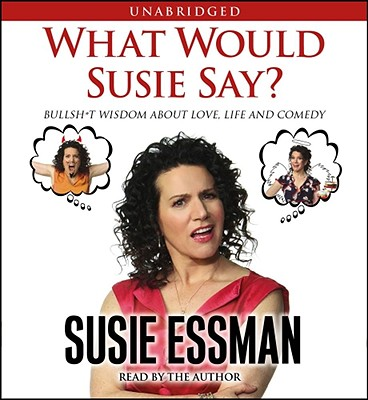 What Would Susie Say?: Bullsh*t Wisdom about Love, Life and Comedy - Essman, Susie (Read by)