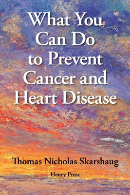 What You Can Do to Prevent Cancer and Heart Disease - Skarshaug, Thomas Nicholas