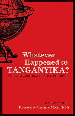 Whatever Happened to Tanganyika?: The Place Names That History Left Behind - Campbell, Harry A, and Smith, Alexander McCall (Foreword by)