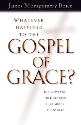 Whatever Happened to the Gospel of Grace?: Recovering the Doctrines That Shook the World - Boice, James Montgomery