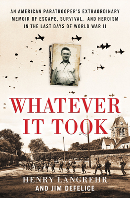 Whatever It Took: An American Paratrooper's Extraordinary Memoir of Escape, Survival, and Heroism in the Last Days of World War II - Langrehr, Henry, and DeFelice, Jim