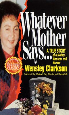 Whatever Mother Says...: A True Story of a Mother, Madness and Murder - Clarkson, Wensley