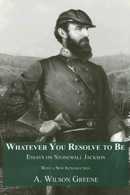 Whatever You Resolve to Be: Essays on Stonewall Jackson - Greene, A Wilson, and Jackson, Stonewall (Photographer)