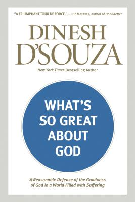 What's So Great about God: A Reasonable Defense of the Goodness of God in a World Filled with Suffering - D'Souza, Dinesh