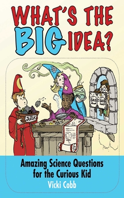 What's the Big Idea?: Amazing Science Questions for the Curious Kid - Cobb, Vicki