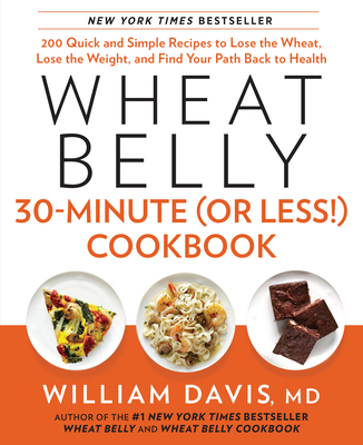 Wheat Belly 30-Minute (or Less!) Cookbook: 200 Quick and Simple Recipes to Lose the Wheat, Lose the Weight, and Find Your Path Back to Health - Davis, William