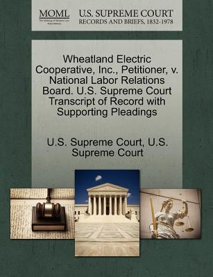 Wheatland Electric Cooperative, Inc., Petitioner, V. National Labor Relations Board. U.S. Supreme Court Transcript of Record with Supporting Pleadings - U S Supreme Court (Creator)