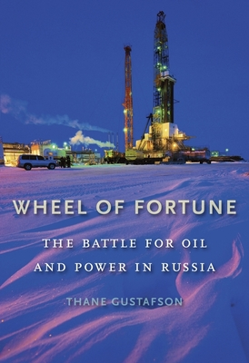 Wheel of Fortune: The Battle for Oil and Power in Russia - Gustafson, Thane