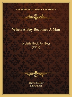 When a Boy Becomes a Man When a Boy Becomes a Man: A Little Book for Boys (1912) a Little Book for Boys (1912) - Bisseker, Harry, and BOK, Edward (Foreword by)