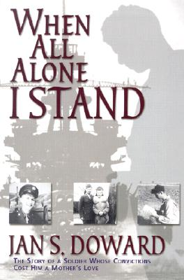 When All Alone I Stand: The Story of a Soldier Whose Convictions Cost Him a Mother's Love - Doward, Jan S