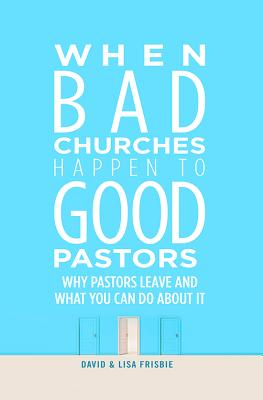 When Bad Churches Happen to Good Pastors: Why Pastors Leave and What You Can Do about It - Frisbie, David