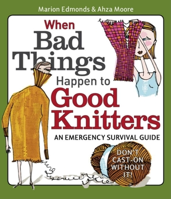 When Bad Things Happen to Good Knitters: An Emergency Survival Guide - Edmonds, Marion